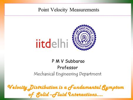 Point Velocity Measurements P M V Subbarao Professor Mechanical Engineering Department Velocity Distribution is a Fundamental Symptom of Solid –Fluid Interactions….