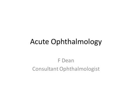 Acute Ophthalmology F Dean Consultant Ophthalmologist.