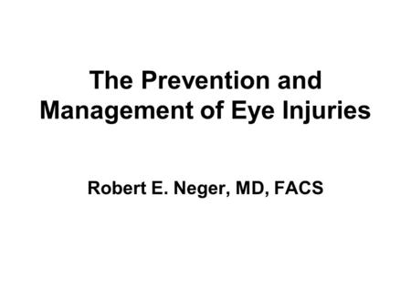 The Prevention and Management of Eye Injuries Robert E. Neger, MD, FACS.