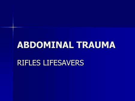 "ABDOMINAL TRAUMA RIFLES LIFESAVERS. Abdominal Trauma: The KEY to Saving Lives The abdomen is the ""Black Box"" The abdomen is the ""Black Box"" –I.e., it."