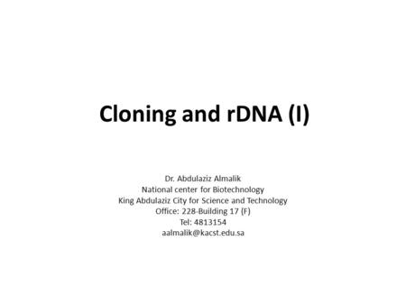 Cloning and rDNA (I) Dr. Abdulaziz Almalik National center for Biotechnology King Abdulaziz City for Science and Technology Office: 228-Building 17 (F)