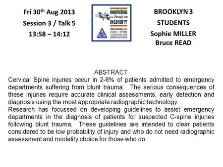 BROOKLYN 3 STUDENTS Sophie MILLER Bruce READ Fri 30 th Aug 2013 Session 3 / Talk 5 13:58 – 14:12 ABSTRACT Cervical Spine injuries occur in 2-6% of patients.