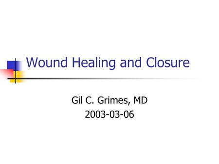 Wound Healing and Closure Gil C. Grimes, MD 2003-03-06.