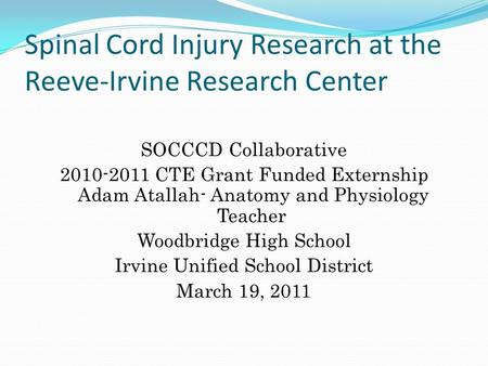 Spinal Cord Injury Research at the Reeve-Irvine Research Center SOCCCD Collaborative 2010-2011 CTE Grant Funded Externship Adam Atallah- Anatomy and Physiology.