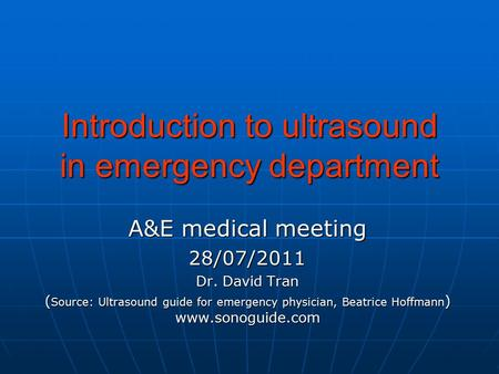 Introduction to ultrasound in emergency department A&E medical meeting 28/07/2011 Dr. David Tran ( Source: Ultrasound guide for emergency physician, Beatrice.