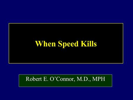 When Speed Kills Robert E. O'Connor, M.D., MPH.