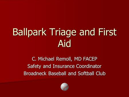 Ballpark Triage and First Aid C. Michael Remoll, MD FACEP Safety and Insurance Coordinator Broadneck Baseball and Softball Club.