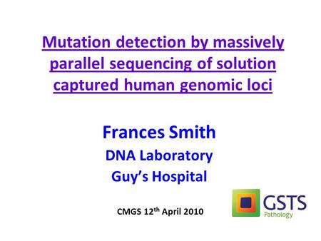 Mutation detection by massively parallel sequencing of solution captured human genomic loci Frances Smith DNA Laboratory Guy's Hospital CMGS 12 th April.