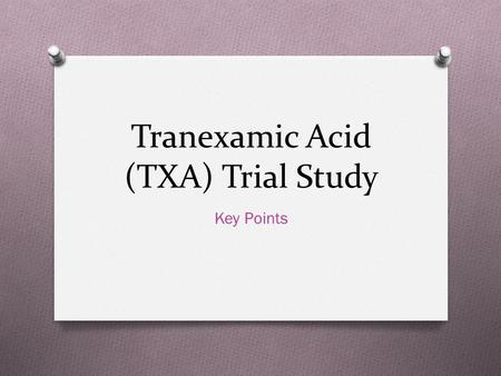 Tranexamic Acid (TXA) Trial Study Key Points. Inclusion Criteria O Trauma Patients over age 18 with sustained blunt or penetrating injury within 3 hours.