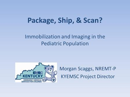 Package, Ship, & Scan? Immobilization and Imaging in the Pediatric Population Morgan Scaggs, NREMT-P KYEMSC Project Director.