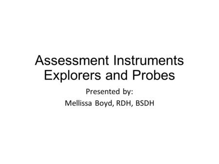 Assessment Instruments Explorers and Probes Presented by: Mellissa Boyd, RDH, BSDH.