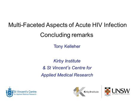 Multi-Faceted Aspects of Acute HIV Infection Concluding remarks Tony Kelleher Kirby Institute & St Vincent's Centre for Applied Medical Research.