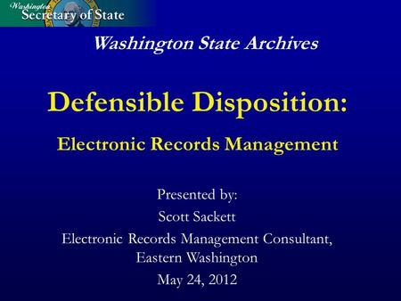Washington State Archives Defensible Disposition: Electronic Records Management Presented by: Scott Sackett Electronic Records Management Consultant, Eastern.
