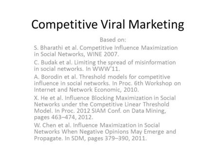 Competitive Viral Marketing Based on: S. Bharathi et al. Competitive Influence Maximization in Social Networks, WINE 2007. C. Budak et al. Limiting the.
