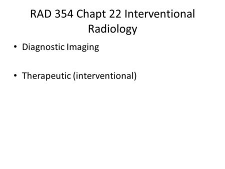RAD 354 Chapt 22 Interventional Radiology Diagnostic Imaging Therapeutic (interventional)