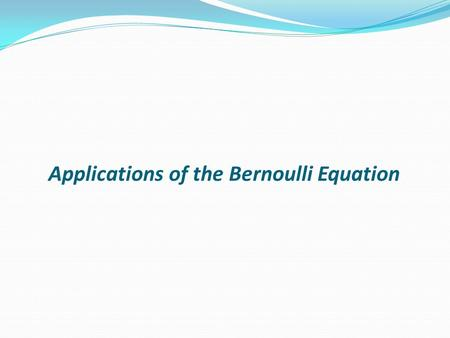 Applications of the Bernoulli Equation. The Bernoulli equation can be applied to a great many situations not just the pipe flow we have been considering.