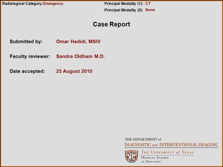 Case Report Submitted by:Omar Hadidi, MSIV Faculty reviewer:Sandra Oldham M.D. Date accepted:25 August 2010 Radiological Category:Principal Modality (1):