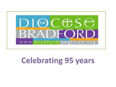 Celebrating 95 years. The Diocese of Bradford was created out of part of the original Diocese of Ripon.
