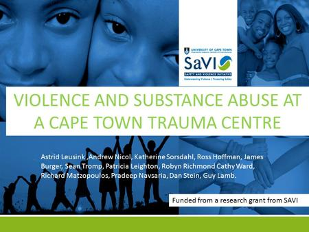 VIOLENCE AND SUBSTANCE ABUSE AT A CAPE TOWN TRAUMA CENTRE Astrid Leusink,Andrew Nicol, Katherine Sorsdahl, Ross Hoffman, James Burger, Sean Tromp, Patricia.