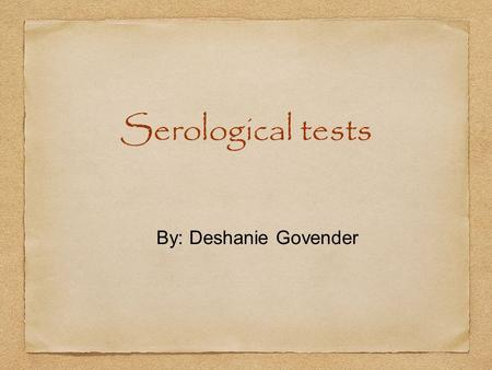 Serological tests By: Deshanie Govender.