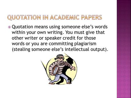  Quotation means using someone else's words within your own writing. You must give that other writer or speaker credit for those words or you are committing.