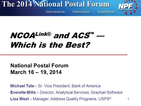 NCOA Link® and ACS ™ — Which is the Best? National Postal Forum March 16 – 19, 2014 Michael Tate – Sr. Vice President, Bank of America Everette Mills –
