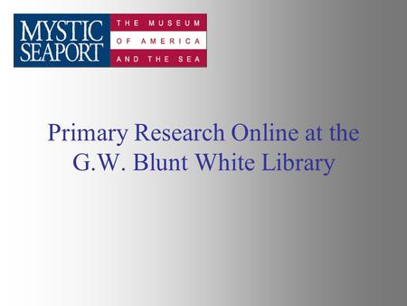 Primary Research Online at the G.W. Blunt White Library.