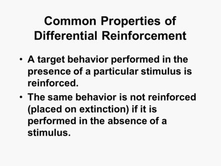 Common Properties of Differential Reinforcement A target behavior performed in the presence of a particular stimulus is reinforced. The same behavior is.