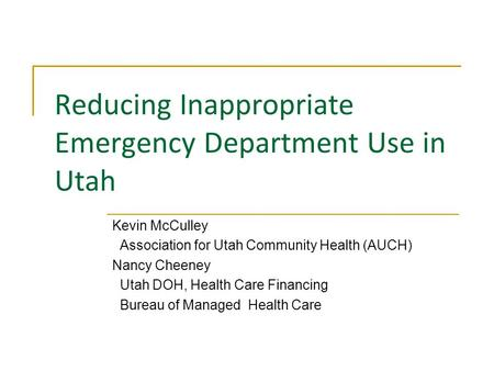 Reducing Inappropriate Emergency Department Use in Utah Kevin McCulley Association for Utah Community Health (AUCH) Nancy Cheeney Utah DOH, Health Care.