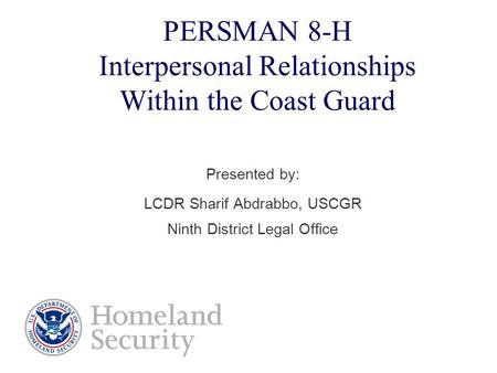 PERSMAN 8-H Interpersonal Relationships Within the Coast Guard Presented by: LCDR Sharif Abdrabbo, USCGR Ninth District Legal Office.
