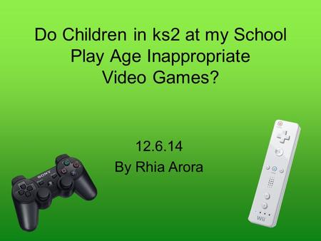 Do Children in ks2 at my School Play Age Inappropriate Video Games? 12.6.14 By Rhia Arora.