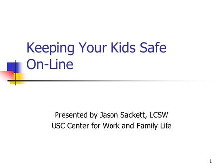 1 Keeping Your Kids Safe On-Line Presented by Jason Sackett, LCSW USC Center for Work and Family Life.