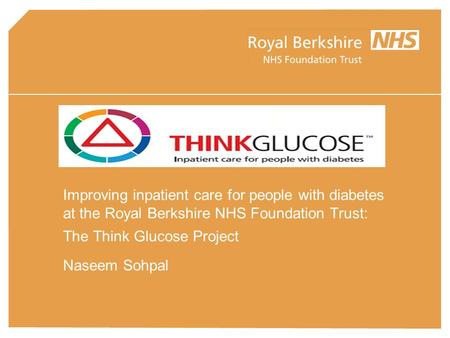 Improving inpatient care for people with diabetes at the Royal Berkshire NHS Foundation Trust: The Think Glucose Project Naseem Sohpal.