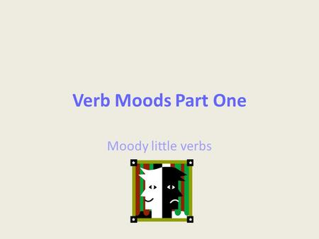 Verb Moods Part One Moody little verbs. Standards ELACC8L1: Demonstrate command of the conventions of standard English grammar and usage when writing.