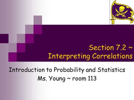 Section 7.2 ~ Interpreting Correlations Introduction to Probability and Statistics Ms. Young ~ room 113.