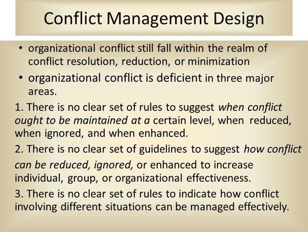 Conflict Management Design organizational conflict still fall within the realm of conflict resolution, reduction, or minimization organizational conflict.