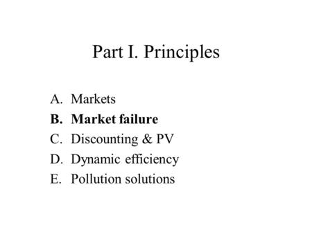 Part I. Principles A.Markets B.Market failure C.Discounting & PV D.Dynamic efficiency E.Pollution solutions.