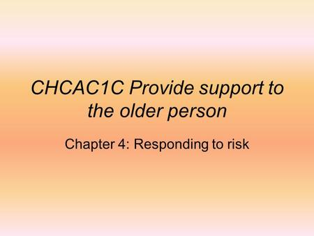 CHCAC1C Provide support to the older person Chapter 4: Responding to risk.