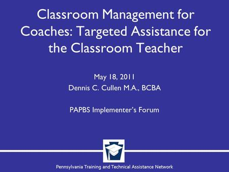 Pennsylvania Training and Technical Assistance Network Classroom Management for Coaches: Targeted Assistance for the Classroom Teacher May 18, 2011 Dennis.
