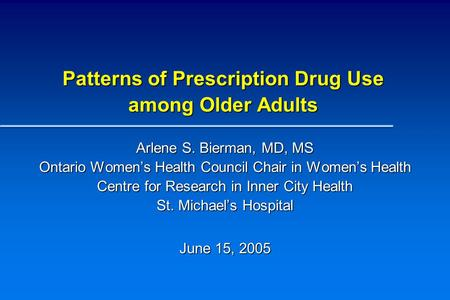 Patterns of Prescription Drug Use among Older Adults Arlene S. Bierman, MD, MS Ontario Women's Health Council Chair in Women's Health Centre for Research.