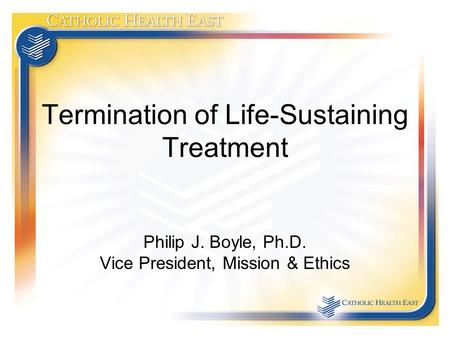 Termination of Life-Sustaining Treatment Philip J. Boyle, Ph.D. Vice President, Mission & Ethics.