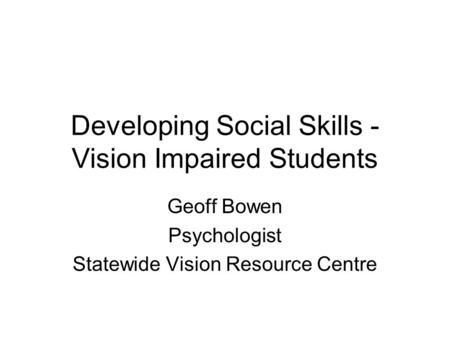 Developing Social Skills - Vision Impaired Students Geoff Bowen Psychologist Statewide Vision Resource Centre.
