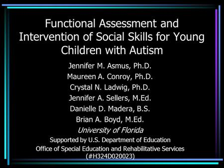 Functional Assessment and Intervention of Social Skills for Young Children with Autism Jennifer M. Asmus, Ph.D. Maureen A. Conroy, Ph.D. Crystal N. Ladwig,