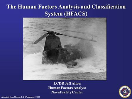 The Human Factors Analysis and Classification System (HFACS) LCDR Jeff Alton Human Factors Analyst Naval Safety Center Adapted from Shappell & Wiegmann,