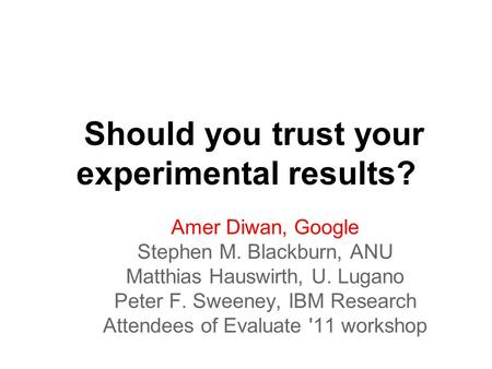 Should you trust your experimental results? Amer Diwan, Google Stephen M. Blackburn, ANU Matthias Hauswirth, U. Lugano Peter F. Sweeney, IBM Research Attendees.