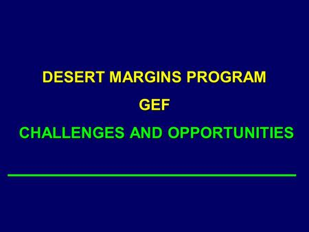 DESERT MARGINS PROGRAM GEF CHALLENGES AND OPPORTUNITIES.