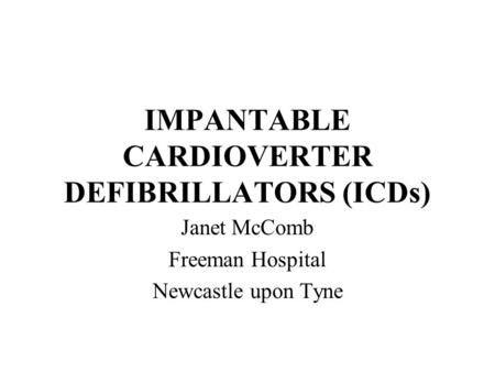 IMPANTABLE CARDIOVERTER DEFIBRILLATORS (ICDs) Janet McComb Freeman Hospital Newcastle upon Tyne.