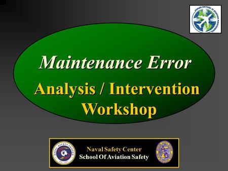 Analysis / Intervention Workshop Analysis / Intervention Workshop Maintenance Error Naval Safety Center School Of Aviation Safety.