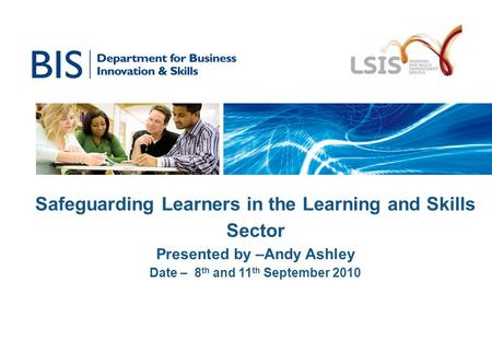 Safeguarding Learners in the Learning and Skills Sector Presented by –Andy Ashley Date – 8 th and 11 th September 2010.