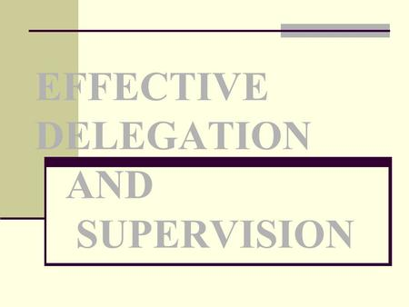 EFFECTIVE DELEGATION AND SUPERVISION. Delegation Process of transferring a selected task in a situation to an individual who is competent to perform that.